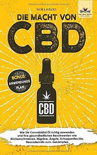 Die Macht von CBD: Wie Sie Cannabidiol Öl richtig anwenden und Ihre gesundheitlichen Beschwerden wie Rückenschmerzen, Migräne, Ängste, Schuppenflechte, Neurodermitis uvm. bekämpfen