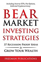 Bear Market Investing Strategies: 37 Recession-Proof Ideas to Grow Your Wealth Including Inverse ETFs, Put Options, Gold & Cryptocurrency