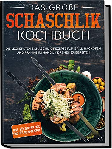 Edition Dreiblatt Kochbücher Schaschlik Grillbuch: Das Kochbuch mit den leckersten Rezepten für mehr Abwechslung auf dem Grill