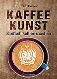 Kaffeekunst - einfach selber machen - mit 450 farbigen Schritt-für-Schritt-Fotos: 60 großartige...
