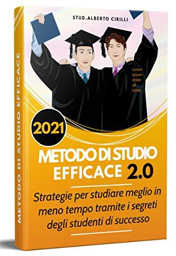 Metodo Di Studio Efficace 2.0; Strategie Per Studiare Meglio In Meno Tempo Tramite I Segreti Degli Studenti Di Successo