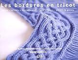 Les bordures en tricot - Côtes, volants, dentelles, franges, fleurs, points et picots, 350 bordures décoratives indispensables à votre répertoire