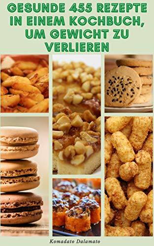 Gesunde 455 Rezepte In Einem Kochbuch Um Gewicht Zu Verlieren : Rezepte Für Frühstück, Suppen, Ofengerichte, Salate, Brot, Pizza, Getränke, Smoothies, ... Crepes, Donuts, Kuchen (German Edition)