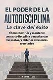EL PODER DE LA AUTODISCIPLINA ' LA CLAVE DEL ÉXITO ' Como construir y mantener una autodisciplina para alcanzar tus metas, y conseguir excelentes resultados.