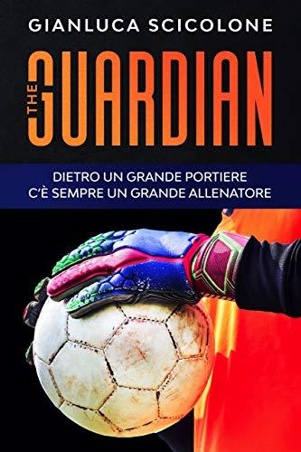 The Guardian: Dietro un grande portiere c'è sempre un grande allenatore (Italian Edition)