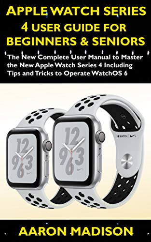 Apple Watch Series 4 User Guide For Beginners & Seniors: The New Complete User Manual to Master the Apple Watch Series 4 Including Tips and Tricks to Operate ... 6 (Smartwatch setup) (English Edition)