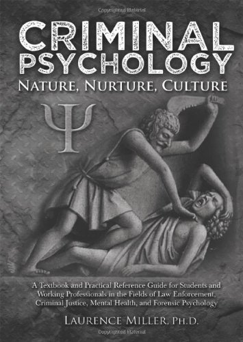 Criminal Psychology: Nature, Nurture, Culture: A Textbook and Practical Reference Guide for Students and Working Professionals in the Fields of Law Enforcement, Criminal J