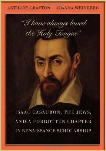"""""""I have always loved the Holy Tongue"""": Isaac Casaubon, the Jews, and a Forgotten Chapter in Renaissance Scholarship (Carl Newell Jackson Lectures)"""