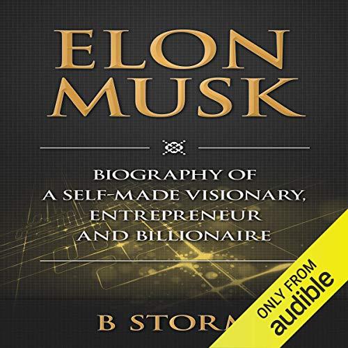 Elon Musk: Biography of a Self-Made Visionary, Entrepreneur and Billionaire