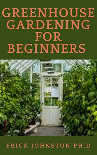 Greenhouse Gardening for Beginners: : A step by step complete guide to build a greenhouse and grow vegetables, herbs and fruit all year round.