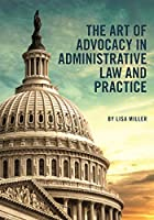 The Art of Advocacy in Administrative Law and Practice