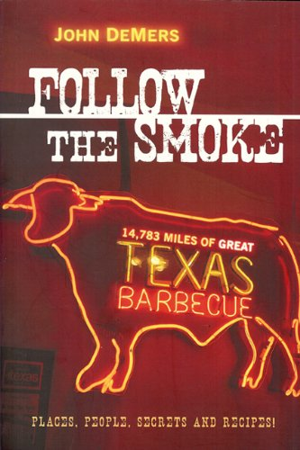 Follow the Smoke: 14,783 Miles of Great Texas Barbecue : Places, People, Secrets and Recipes!