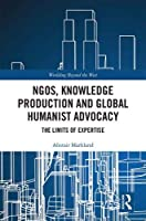 NGOs, Knowledge Production and Global Humanist Advocacy: The Limits of Expertise (Worlding Beyond the West)