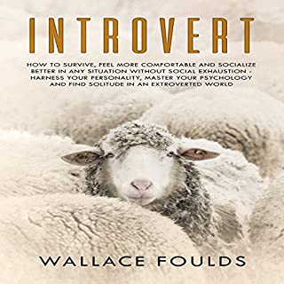 Introvert     How to Survive and Socialize Better in Any Situation Without Social Exhaustion - Harness Your Personality, Master Your Psychology & Find Solitude in an Extroverted World              Written by:                                                                                                                                 Wallace Foulds                               Narrated by:                                                                                                                                 Michael Hatak                      Length: 1 hr and 35 mins     Not rated yet     Overall 0.0