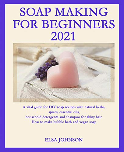 SOAP MAKING FOR BEGINNERS 2020: A vital guide to DIY soap recipes with natural herbs, spices, essential oils, household detergents and shampoo for shiny ... Bath and Vegan Skills (English Edition)