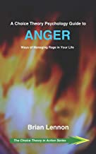 A Choice Theory Psychology Guide to Anger: Ways of Managing Rage in Your Life (The Choice Theory in Action Series)