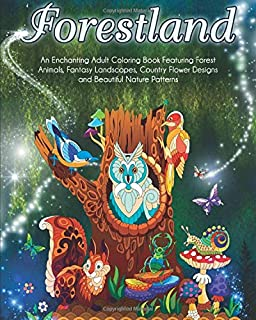 Forestland: An Enchanting Adult Coloring Book Featuring Forest Animals, Fantasy Landscapes, Country Flower Designs and Beautiful Nature Patterns