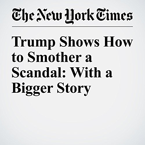 Trump Shows How to Smother a Scandal: With a Bigger Story copertina