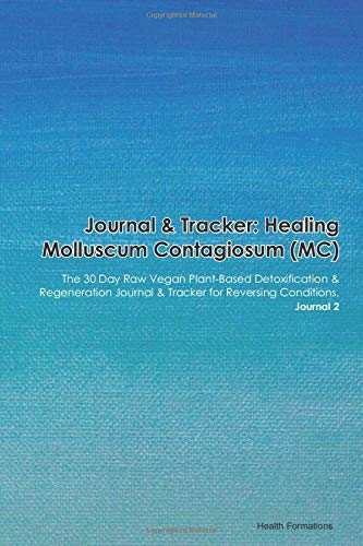 Journal & Tracker: Healing Molluscum Contagiosum: The 30 Day Raw Vegan Plant-Based Detoxification & Regeneration Journal & Tracker for Reversing Conditions. Journal 2