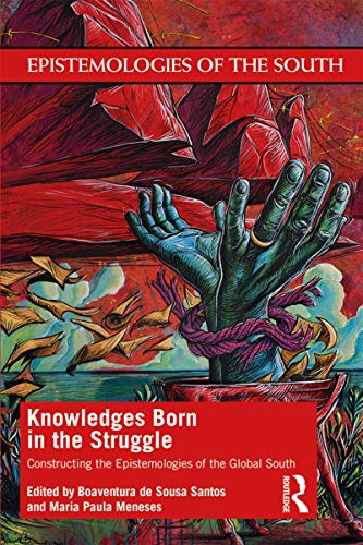 Knowledges Born in the Struggle: Constructing the Epistemologies of the Global South (Epistemologies of the South) (English Edition)
