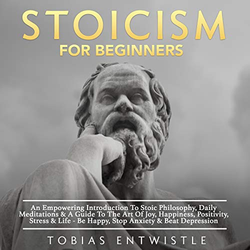 Stoicism for Beginners: An Empowering Introduction to Stoic Philosophy, Daily Meditations & a Guide to the Art of Joy, Happiness, Positivity, Stress & Life - Be Happy, Stop Anxiety & Beat Depression cover art