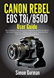 Canon Rebel EOS T8i/850D User Guide: The Complete User Manual for Beginners and Pro to Master the Canon Rebel EOS T8i/850D with Tips & Tricks for Best Video Settings and Photography