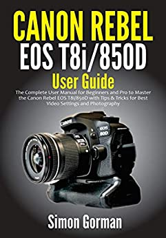 Canon Rebel EOS T8i/850D User Guide: The Complete User Manual for Beginners and Pro to Master the Canon Rebel EOS T8i/850D with Tips & Tricks for Best Video Settings and Photography (English Edition) por [Simon  Gorman]