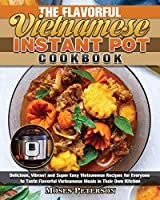 The Flavorful Vietnamese Instant Pot Cookbook: Delicious, Vibrant and Super Easy Vietnamese Recipes for Everyone to Taste Flavorful Vietnamese Meals in Their Own Kitchen