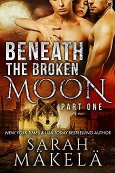 Beneath the Broken Moon: Part One: Shifter/Vampire Romance by [Sarah Makela]
