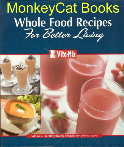 Vita-Mix: Whole Food Recipes For Better Living