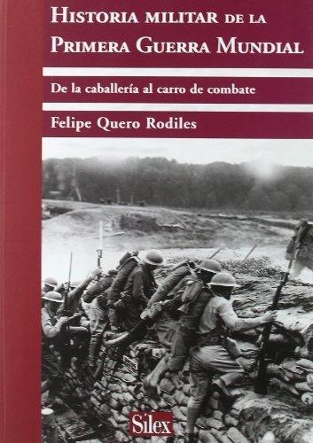 Historia militar de la Primera Guerra Mundial de la caballeria al carro de combate by Felipe Quero Rodiles(1905-07-01)
