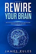 Rewire Your Brain: How to Calm your Anxious Brain. Stop Fear, Worry and Anger. Change your Habits for a Better Life. (Change Your Mind)