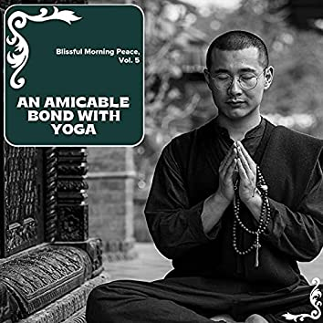 An Amicable Bond With Yoga - Blissful Morning Peace, Vol. 5