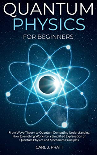 Compare Textbook Prices for Quantum physics for beginners: From Wave Theory to Quantum Computing. Understanding How Everything Works by a Simplified Explanation of Quantum Physics and Mechanics Principles  ISBN 9781802356588 by Pratt, Carl J