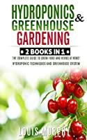 Hydroponics and Greenhouse Gardening: 2 BOOKS IN 1: The complete guide to grow food and herbs at home! (Hydroponic Techniques and Greenhouse System