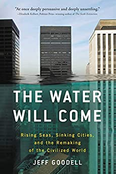 The Water Will Come: Rising Seas, Sinking Cities, and the Remaking of the Civilized World by [Jeff Goodell]