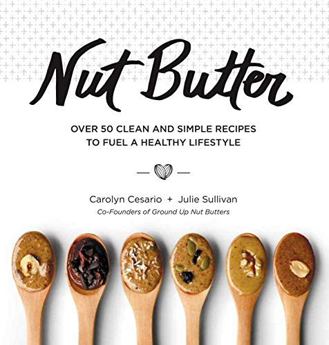 Nut Butter: Over 50 Clean and Simple Recipes to Fuel a Healthy Lifestyle