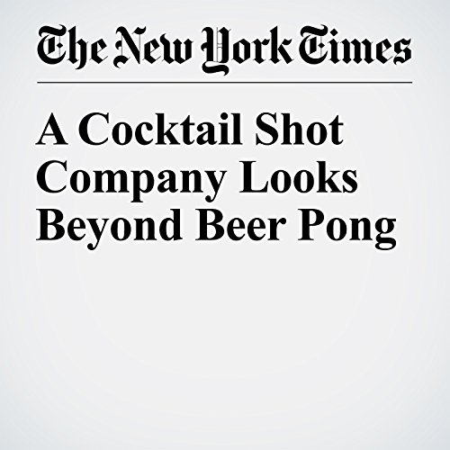 A Cocktail Shot Company Looks Beyond Beer Pong cover art