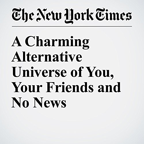 a charming alternative universe of you your friends and no news