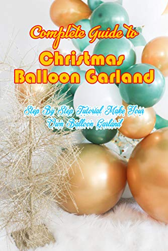 Complete Guide to Christmas Balloon Garland: Step By Step Tutorial Make Your Own Balloon Garland: Make a Balloon Garland the Easiest Way