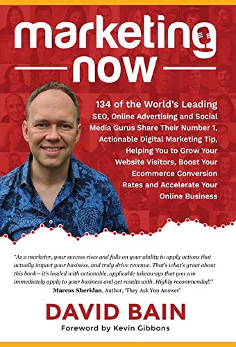 Marketing Now: 134 of the World's Leading SEO, Online Advertising and Social Media Gurus Share Their Number 1, Actionable Digital Marketing Tip, ... Rates and Accelerate Your Online Bu