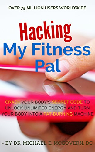 Hacking My Fitness Pal: Crack Your Body's Secret Code to Unlock Unlimited Energy and Turn Your Body Into a Fat-Burning Machine (English Edition)