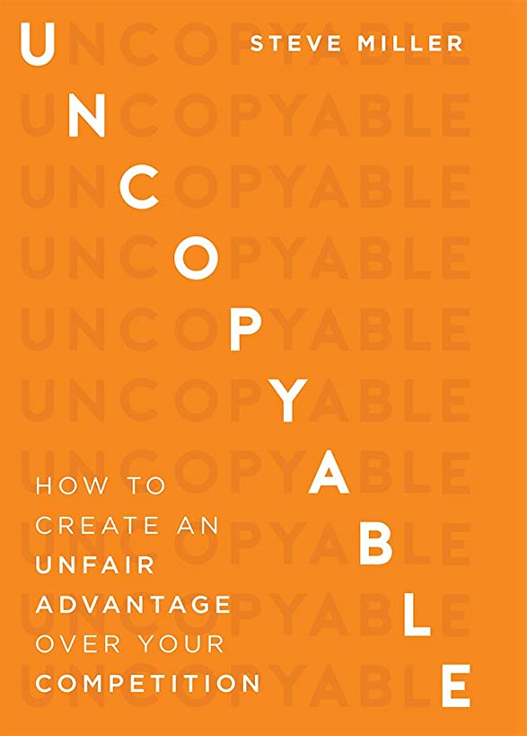Uncopyable: How To Create An Unfair Advantage Over Your Competition