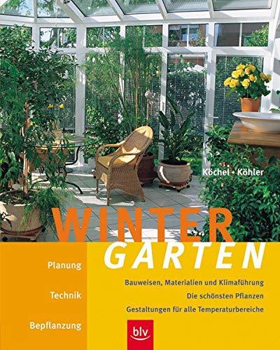 Wintergarten: Planung, Technik, Bepflanzung, Bauweisen, Materialien und Klimaführung. Die schönsten Pflanzen - Gestaltungen für alle Temperaturbereiche