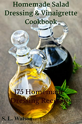Homemade Salad Dressing & Vinaigrette Cookbook: 175 Homemade Dressing Recipes! (Southern Cooking Recipes Book 15) by [S. L. Watson]