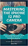 Mastering the iPhone 12 Pro Camera: iPhone Photography Guide Taking Pictures like a Pro Even as a SmartPhone Beginner (English Edition)