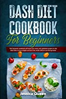 Dash Diet Cookbook for Beginners: This fantastic cookbook will teach you many new updated recipes on the Dash Diet, to lose weight and burn fat, easily without sacrificing taste!