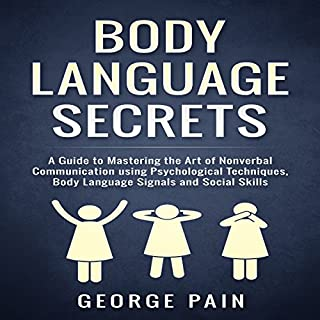 Body Language Secrets     A Guide to Mastering the Art of Nonverbal Communication Using Psychological Techniques, Body Language Signals and Social Skills              By:                                                                                                                                 George Pain                               Narrated by:                                                                                                                                 Eddie Leonard Jr.                      Length: 1 hr and 3 mins     15 ratings     Overall 4.4