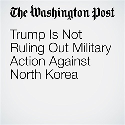 Trump Is Not Ruling Out Military Action Against North Korea copertina