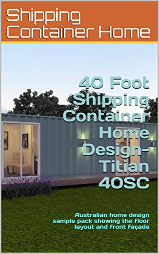40 Foot Shipping Container Home Design- Titian 40SC: Australian home design sample pack showing the floor layout and front façade (Shipping Container Homes) (English Edition)